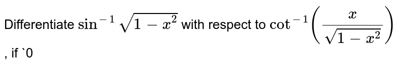 Differentiate `sin^(-1)sqrt(1-x^2)` with respect to `cot^(-1)(x/(sqrt(1-x^2)))` , if `0<x<1` .