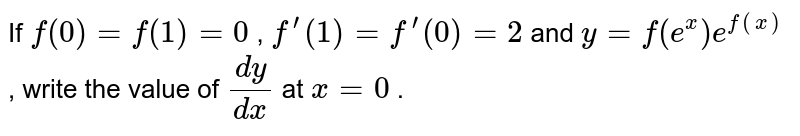 If `f(0)=f(1)=0` , `f^(prime)(1)=f^(prime)(0)=2` and `y=f(e^x)e^(f(x))` , write the value of `(dy)/(dx)` at `x=0` .