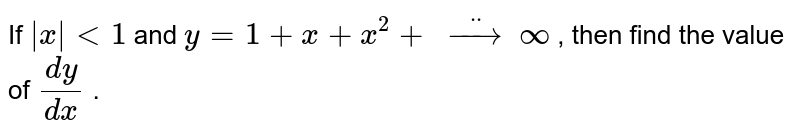 If `|x|<1` and `y=1+x+x^2+\ ddotto\ oo` , then find the value   of `(dy)/(dx)` .