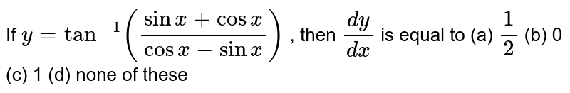 If `y=tan^(-1)((sinx+cosx)/(cosx-sinx))` , then `(dy)/(dx)` is equal to (a) `1/2` (b) 0 (c) 1 (d) none of these