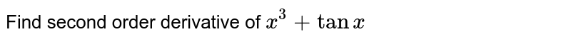 Find second order   derivative of `x^3+tanx`
