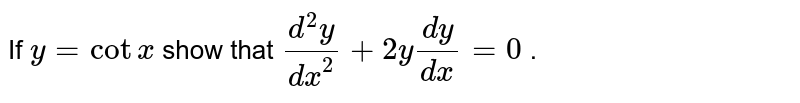If `y=cotx` show that `(d^2y)/(dx^2)+2y(dy)/(dx)=0` .