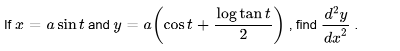 If `x=asint` and `y=a(cost+logtant/2)` , find `(d^2y)/(dx^2)` .