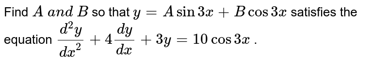 Find `A\ a n d\ B` so that `y=Asin3x+Bcos3x` satisfies the equation `(d^2y)/(dx^2)+4(dy)/(dx)+3y=10cos3x` .