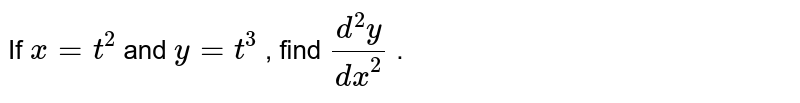If `x=t^2` and `y=t^3` , find `(d^2y)/(dx^2)` .