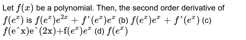 """Let `f(x)` be a polynomial. Then,   the second order derivative of `f(e^x)` is `f""""(e^x)e^(2x)+f'(e^x)e^x` (b) `f""""(e^x)e^x+f'(e^x)`  (c) `f""""(e^x)e^(2x)+f""""(e^x)e^x` (d) `f""""(e^x)`"""