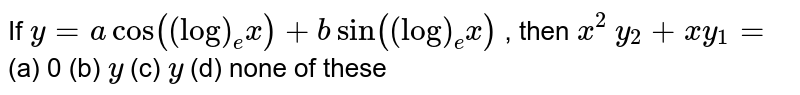 If `y=acos((log)_e x)+bsin((log)_e x)` , then `x^2\ y_2+x y_1=`  (a) 0 (b) `y` (c) ` y` (d) none of these