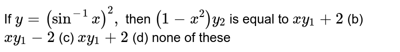 If `y=(sin^(-1)x)^2,\ ` then `(1-x^2)y_2` is equal to `x y_1+2` (b) `x y_1-2` (c) ` x y_1+2` (d) none of these
