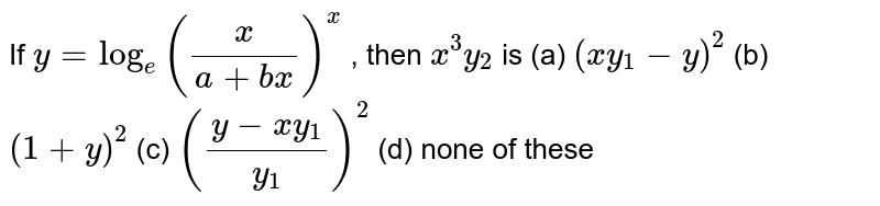 If `y=log_e(x/(a+b x))^x` , then `x^3y_2` is  (a) `(x y_1-y)^2` (b) `(1+y)^2` (c) `((y-x y_1)/(y_1))^2` (d) none of these