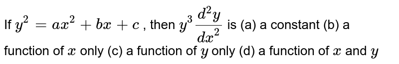 If `y^2=a x^2+b x+c` , then `y^3(d^2y)/(dx^2)` is (a) a constant (b) a function of `x` only (c) a function of `y` only (d) a function of `x` and `y`