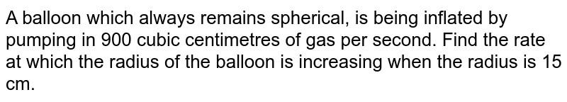 A balloon which always remains spherical, is   being inflated by pumping in 900 cubic centimetres of gas per second. Find   the rate at which the radius of the balloon is increasing when the radius is   15 cm.