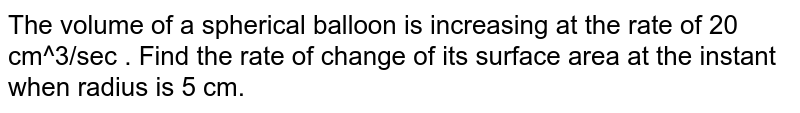 The volume of a spherical balloon is increasing   at the rate of 20 cm^3/sec  . Find the rate of change of its surface area at   the instant when radius is 5 cm.