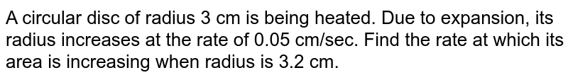 A circular disc of radius 3 cm is being heated.   Due to expansion, its radius increases at the rate of 0.05 cm/sec. Find the   rate at which its area is increasing when radius is 3.2 cm.