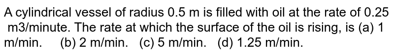A cylindrical vessel of radius 0.5 m is filled   with oil at the rate of 0.25   m3/minute. The rate at which the   surface of the oil is rising, is (a) 1 m/min.   (b) 2 m/min. (c) 5 m/min. (d) 1.25 m/min.