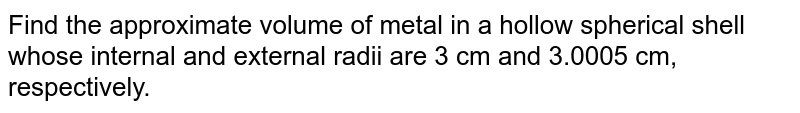 Find the approximate   volume of metal in a hollow spherical shell whose internal and external radii   are 3 cm and 3.0005 cm, respectively.