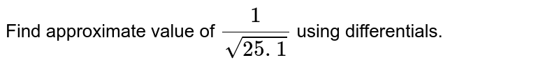 Find approximate value   of `1/(sqrt(25. 1))` using differentials.
