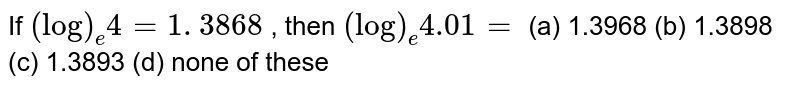 If `(log)_e4=1. 3868` , then `(log)_e 4.01=`  (a) 1.3968 (b) 1.3898 (c) 1.3893 (d) none of these