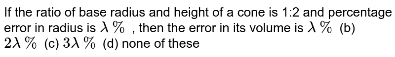 If the ratio of base   radius and height of a cone is 1:2 and percentage error in radius is `lambda%` , then the error in its   volume is `lambda%` (b) `2lambda%` (c) `3lambda%` (d) none of these