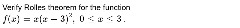Verify Rolles theorem   for the function `f(x)=x(x-3)^2,\ 0lt=xlt=3` .