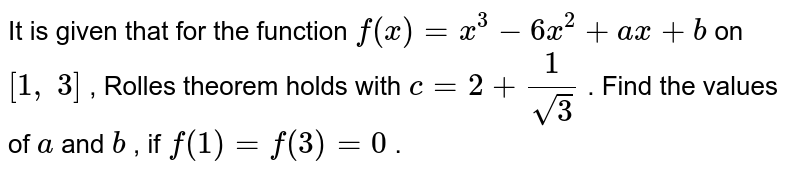It is given that for   the function `f(x)=x^3-6x^2+a x+b` on `[1,\ 3]` , Rolles theorem holds   with `c=2+1/(sqrt(3))` . Find the values of `a` and `b` , if `f(1)=f(3)=0` .