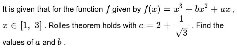 It is given that for   the function `f` given by `f(x)=x^3+b x^2+a x` , `x in [1,\ 3]` . Rolles theorem holds   with `c=2+1/(sqrt(3))` . Find the values of `a` and `b` .