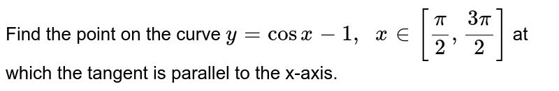 Find the point on the   curve `y=cosx-1,\ \ x in [pi/2,(3pi)/2]` at which the tangent is   parallel to the x-axis.