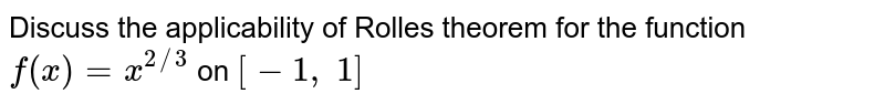 Discuss the   applicability of Rolles theorem for the function `f(x)=x^(2//3)` on `[-1,\ 1]`