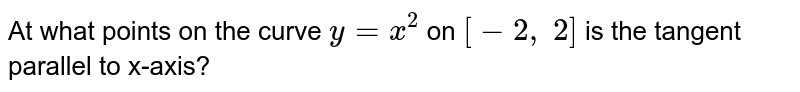 At what points on the   curve `y=x^2` on `[-2,\ 2]` is the tangent parallel   to x-axis?