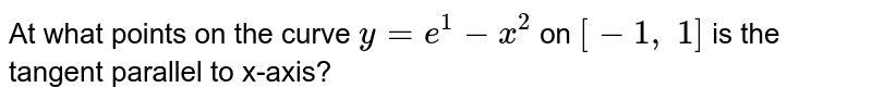 At what points on the   curve `y=e^1-x^2` on `[-1,\ 1]` is the tangent parallel   to x-axis?