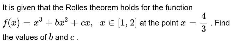 It is given that the   Rolles theorem holds for the function `f(x)=x^3+b x^2+c x ,\ \ x in [1,2]` at the point `x=4/3` . Find the values of `b` and `c` .