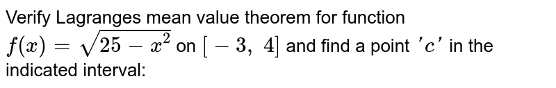 Verify Lagranges mean   value theorem for function `f(x)=sqrt(25-x^2)` on `[-3,\ 4]` and find a point `' c '` in the indicated   interval: