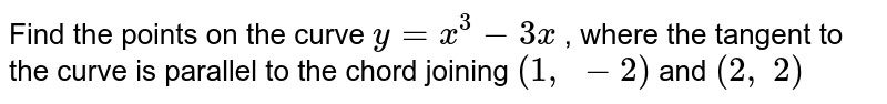 Find the points on the   curve `y=x^3-3x` , where the tangent to   the curve is parallel to the chord joining `(1,\ -2)` and `(2,\ 2)`