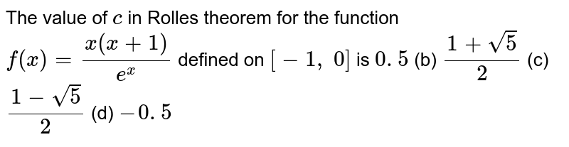 The value of `c` in Rolles theorem for   the function `f(x)=(x(x+1))/(e^x)` defined on `[-1, 0]` is `0. 5` (b) `(1+sqrt(5))/2` (c) `(1-sqrt(5))/2` (d) `-0. 5`