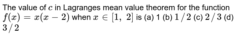 The value of `c` in Lagranges mean   value theorem for the function `f(x)=x(x-2)` when `x in [1, 2]` is (a) 1 (b) `1//2` (c) `2//3` (d) `3//2`