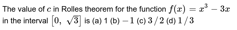 The value of `c` in Rolles theorem for   the function `f(x)=x^3-3x` in the interval `[0, sqrt(3)]` is (a) 1 (b) `-1` (c) `3//2` (d) `1//3`