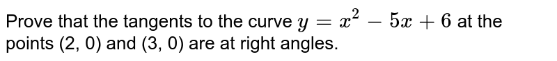 Prove that the tangents   to the curve `y=x^2-5x+6` at the points (2, 0)   and (3, 0) are at right angles.