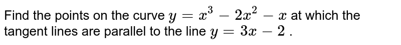 Find the points on the   curve `y=x^3-2x^2-x` at which the tangent   lines are parallel to the line `y=3x-2` .