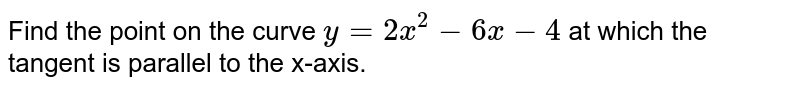 Find the point on the   curve `y=2x^2-6x-4` at which the tangent is   parallel to the x-axis.