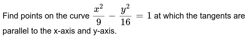Find points on the   curve `(x^2)/9-(y^2)/(16)=1` at which the tangents   are parallel to the x-axis and y-axis.