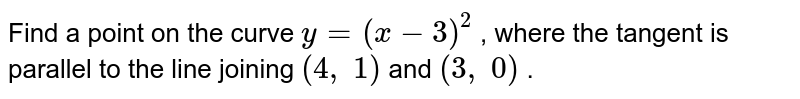 Find a point on the   curve `y=(x-3)^2` , where the tangent is   parallel to the line joining `(4, 1)` and `(3, 0)` .
