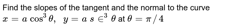 Find the slopes of the   tangent and the normal to the curve `x=a cos^3theta,  y=a s in^3theta` at `theta=pi//4`