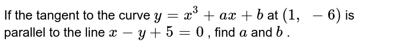 If the tangent to the   curve `y=x^3+a x+b` at `(1, -6)` is parallel to the line   `x-y+5=0` , find `a` and `b` .