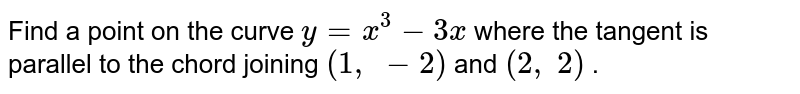 Find a point on the   curve `y=x^3-3x` where the tangent is parallel   to the chord joining `(1, -2)` and `(2, 2)` .