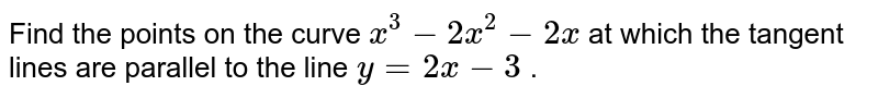 Find the points on the   curve `x^3-2x^2-2x` at which the tangent   lines are parallel to the line `y=2x-3` .