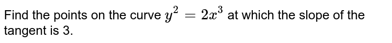 Find the points on the   curve `y^2=2x^3` at which the slope of   the tangent is 3.