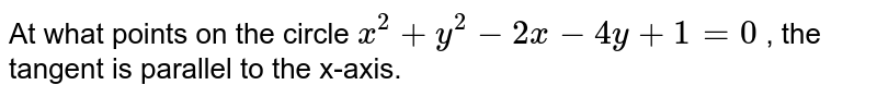 At what points on the   circle `x^2+y^2-2x-4y+1=0` , the tangent is   parallel to the x-axis.