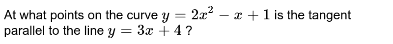 At what points on the   curve `y=2x^2-x+1` is the tangent parallel   to the line `y=3x+4` ?