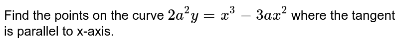 Find the points on the   curve `2a^2y=x^3-3a x^2` where the tangent is   parallel to x-axis.
