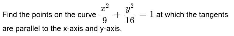 Find the points on the   curve `(x^2)/9+(y^2)/(16)=1` at which the tangents   are parallel to the x-axis and y-axis.