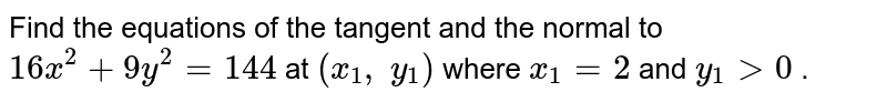 Find the equations of   the tangent and the normal to `16 x^2+9y^2=144` at `(x_1, y_1)` where `x_1=2` and `y_1>0` .